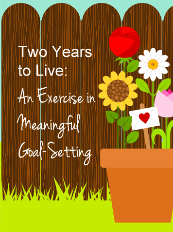 Consider that the rest of your life is two years. Would you change anything?
